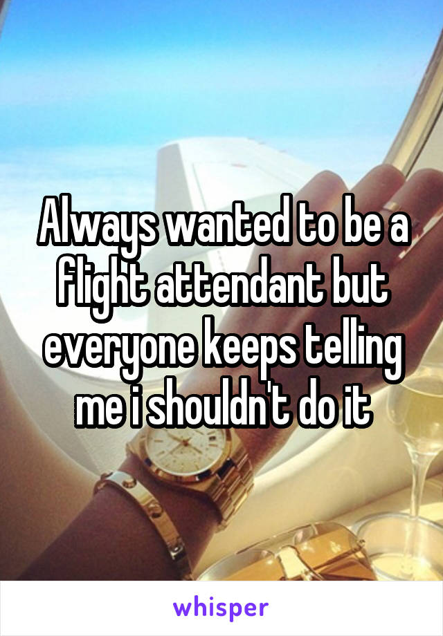Always wanted to be a flight attendant but everyone keeps telling me i shouldn't do it