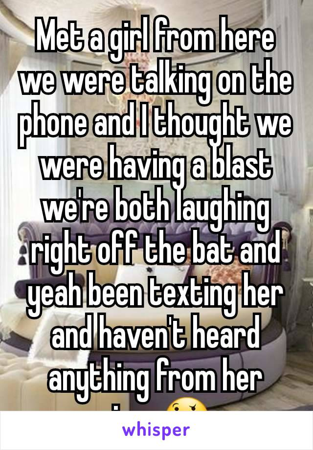 Met a girl from here we were talking on the phone and I thought we were having a blast we're both laughing right off the bat and yeah been texting her and haven't heard anything from her since🤔