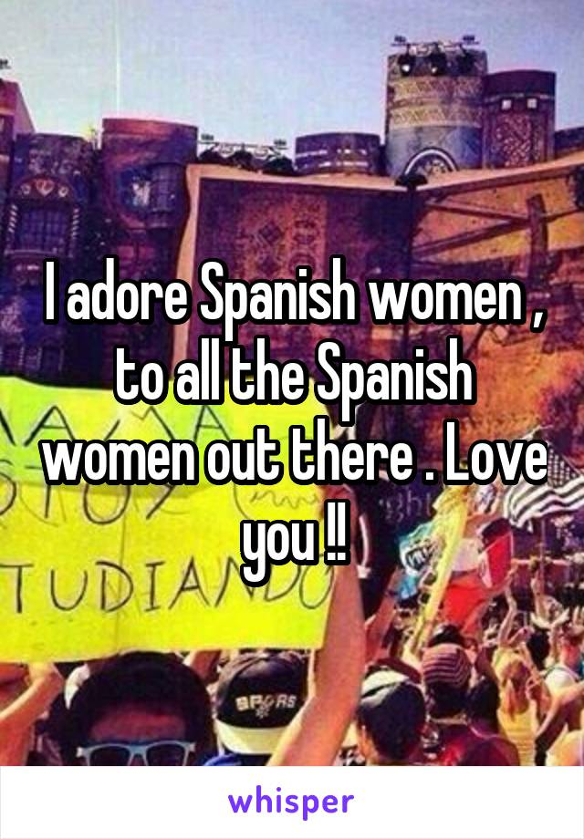 I adore Spanish women , to all the Spanish women out there . Love you !!