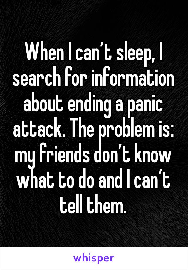 When I can't sleep, I search for information about ending a panic attack. The problem is: my friends don't know what to do and I can't tell them.
