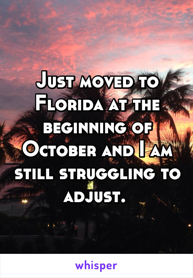 Just moved to Florida at the beginning of October and I am still struggling to adjust.