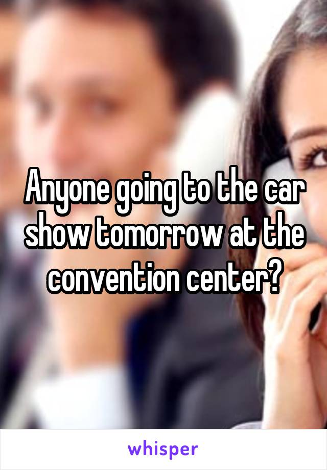 Anyone going to the car show tomorrow at the convention center?