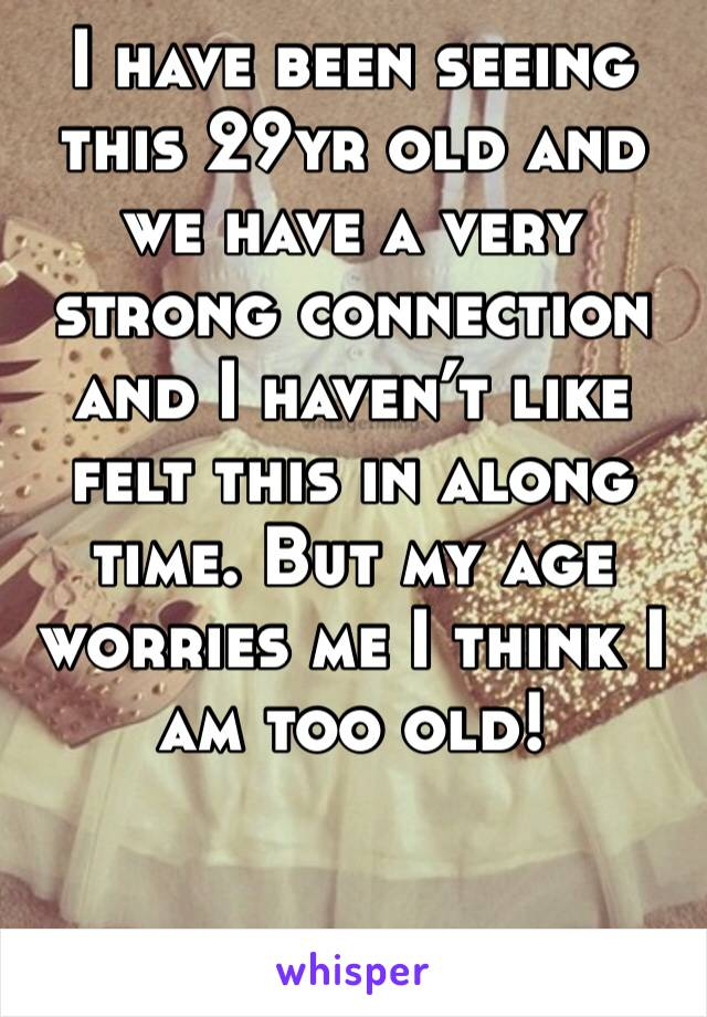 I have been seeing this 29yr old and we have a very strong connection and I haven't like felt this in along time. But my age worries me I think I am too old!
