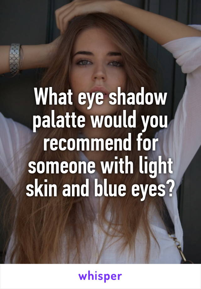 What eye shadow palatte would you recommend for someone with light skin and blue eyes?