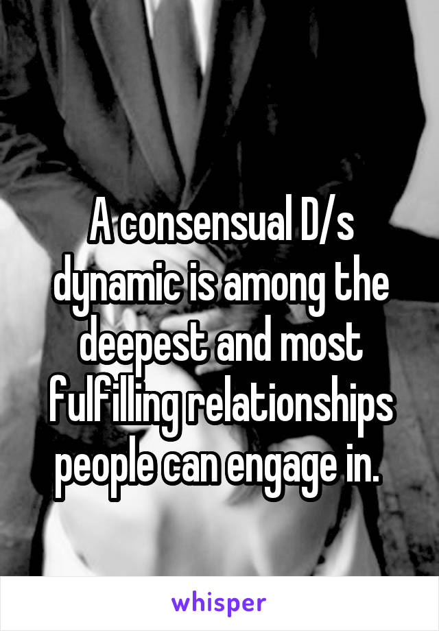 A consensual D/s dynamic is among the deepest and most fulfilling relationships people can engage in.