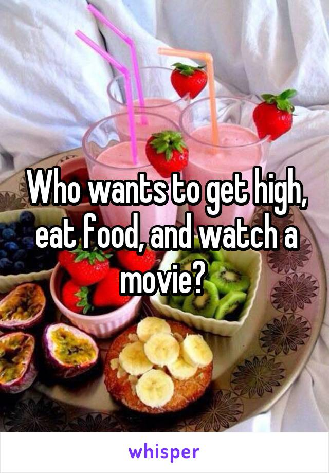 Who wants to get high, eat food, and watch a movie?