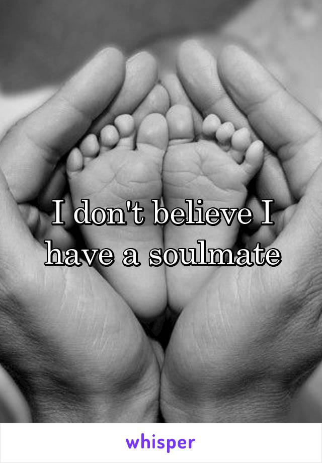 I don't believe I have a soulmate