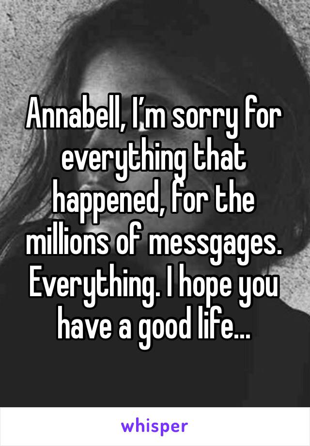 Annabell, I'm sorry for everything that happened, for the millions of messgages. Everything. I hope you have a good life...