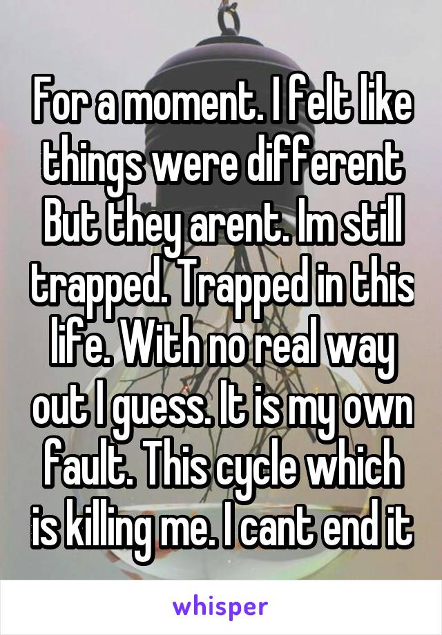 For a moment. I felt like things were different But they arent. Im still trapped. Trapped in this life. With no real way out I guess. It is my own fault. This cycle which is killing me. I cant end it