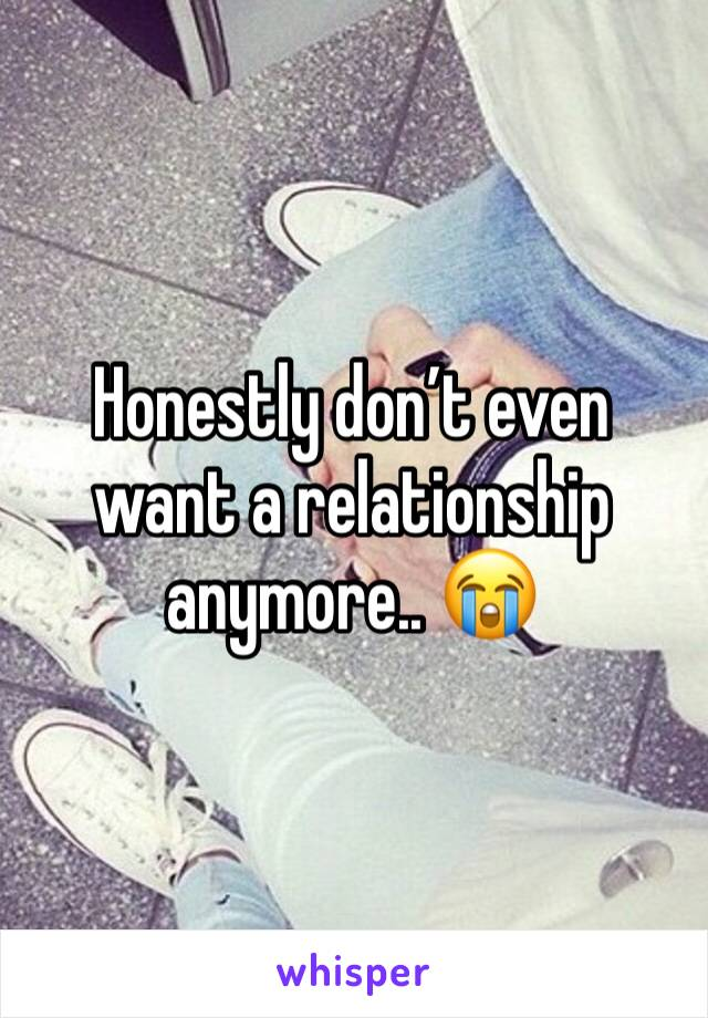 Honestly don't even want a relationship anymore.. 😭