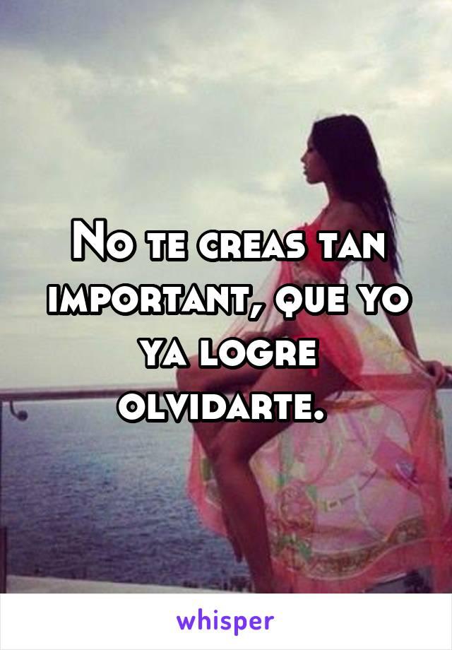 No te creas tan important, que yo ya logre olvidarte.