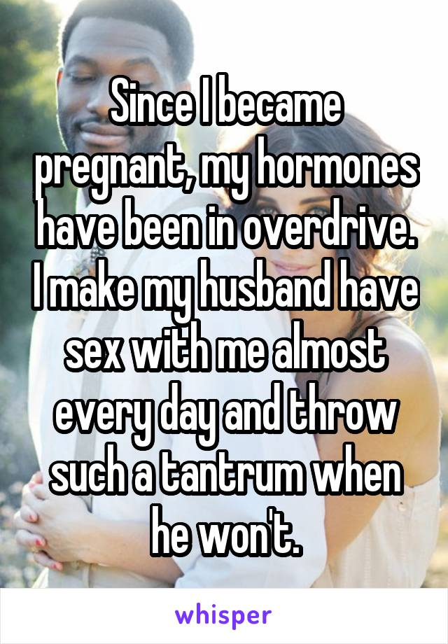 Since I became pregnant, my hormones have been in overdrive. I make my husband have sex with me almost every day and throw such a tantrum when he won't.