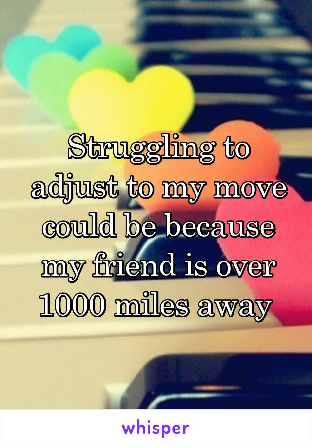 Struggling to adjust to my move could be because my friend is over 1000 miles away