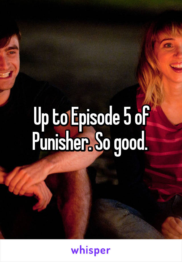 Up to Episode 5 of Punisher. So good.