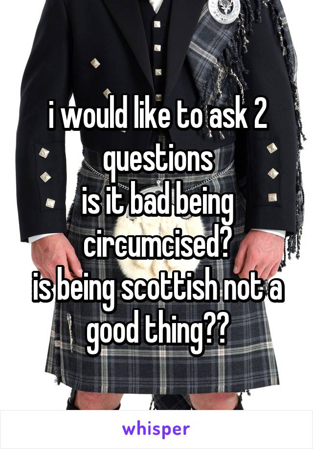 i would like to ask 2 questions is it bad being circumcised? is being scottish not a good thing??
