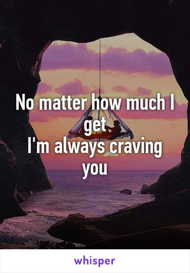 No matter how much I get I'm always craving you
