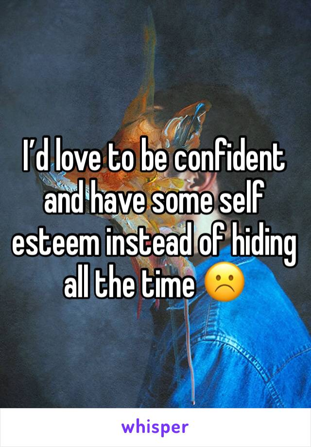 I'd love to be confident and have some self esteem instead of hiding all the time ☹️