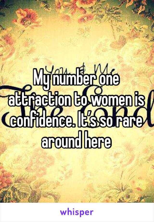 My number one attraction to women is confidence. It's so rare around here