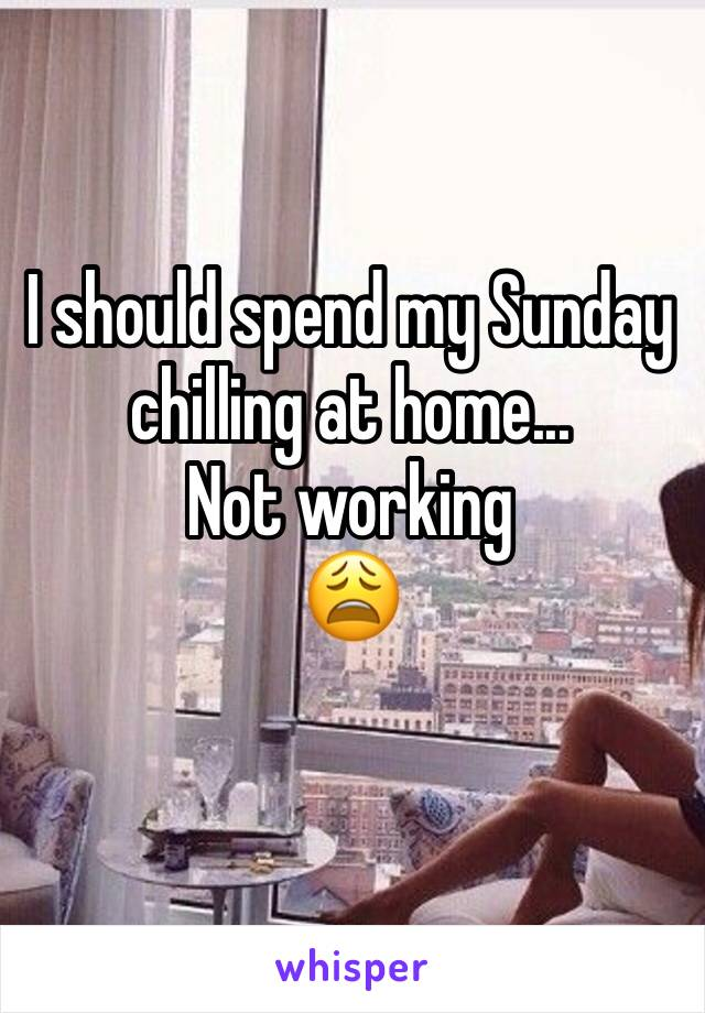 I should spend my Sunday  chilling at home... Not working 😩