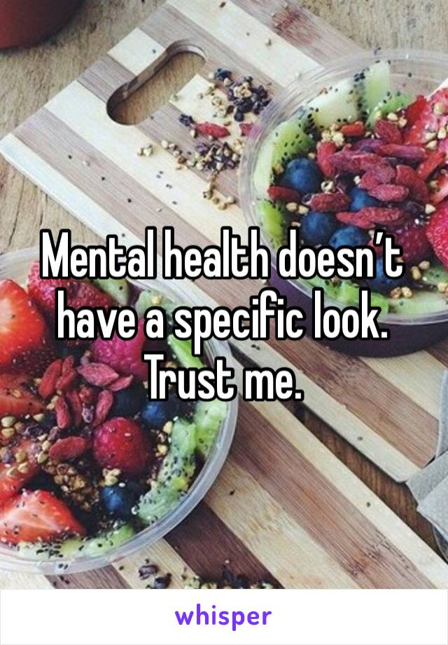 Mental health doesn't have a specific look. Trust me.