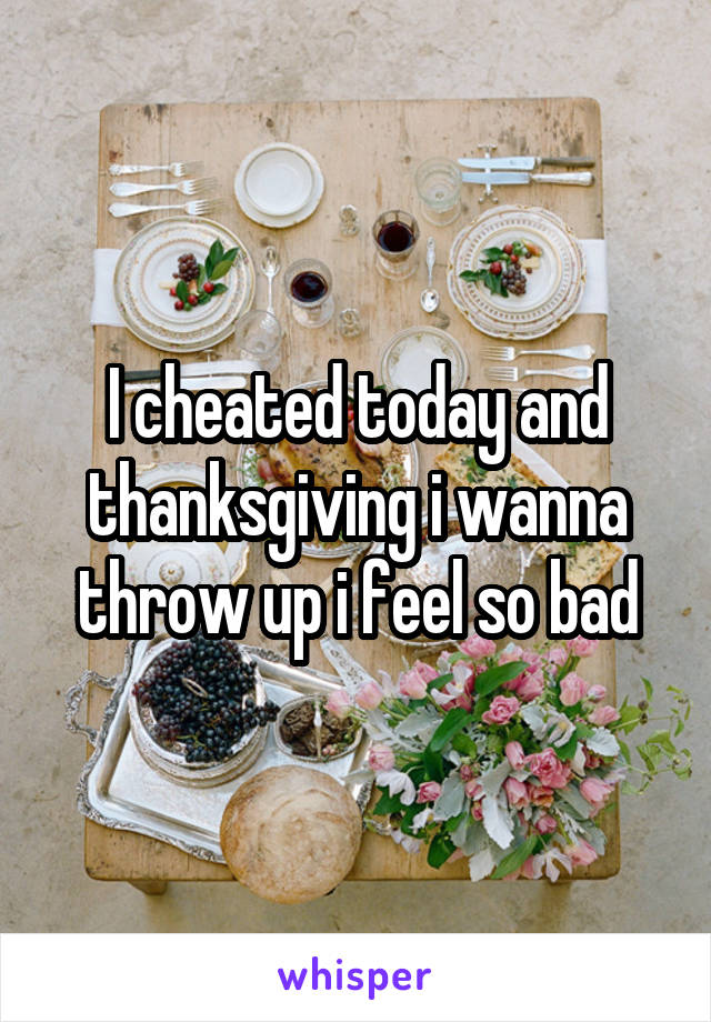 I cheated today and thanksgiving i wanna throw up i feel so bad