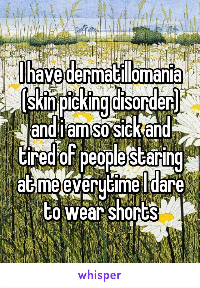 I have dermatillomania (skin picking disorder) and i am so sick and tired of people staring at me everytime I dare to wear shorts