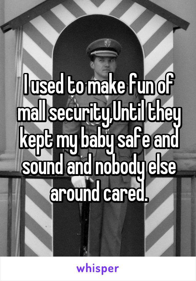 I used to make fun of mall security,Until they kept my baby safe and sound and nobody else around cared.