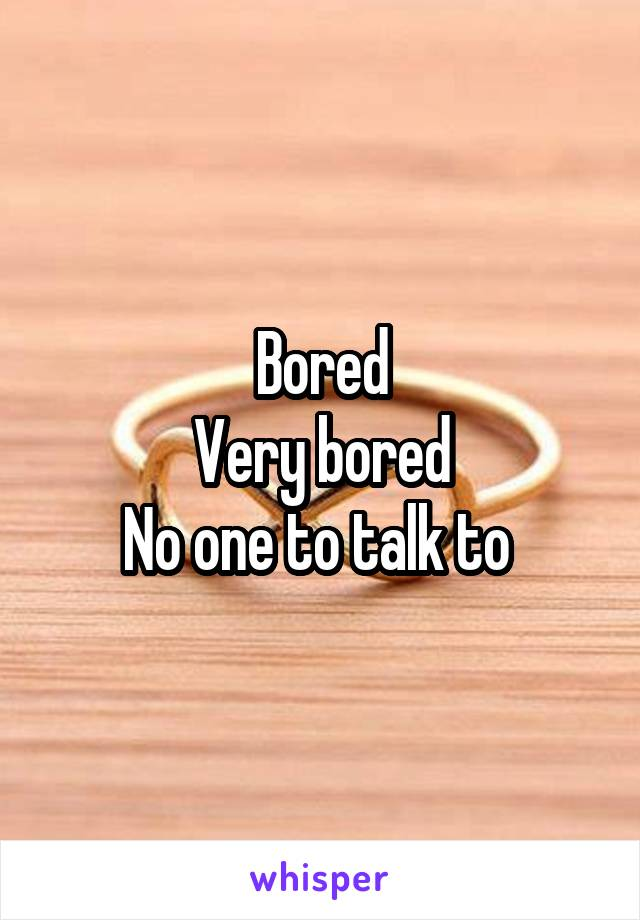 Bored Very bored No one to talk to