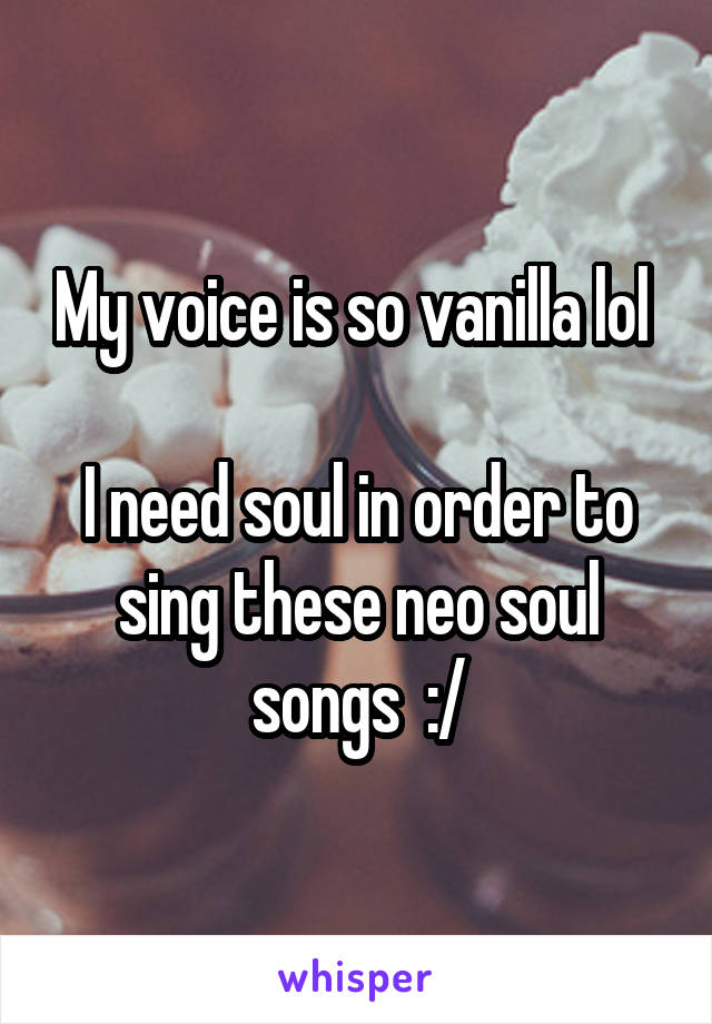 My voice is so vanilla lol   I need soul in order to sing these neo soul songs  :/