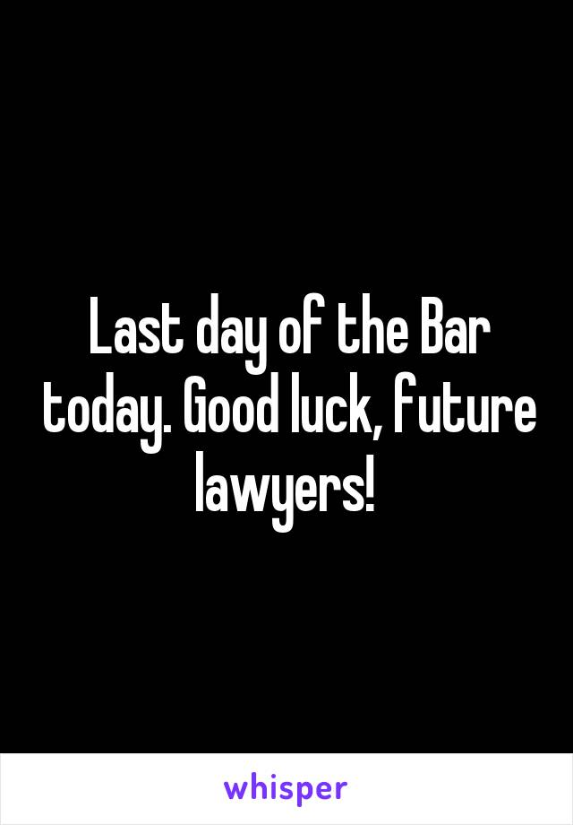 Last day of the Bar today. Good luck, future lawyers!