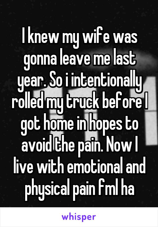 I knew my wife was gonna leave me last year. So i intentionally rolled my truck before I got home in hopes to avoid the pain. Now I live with emotional and physical pain fml ha