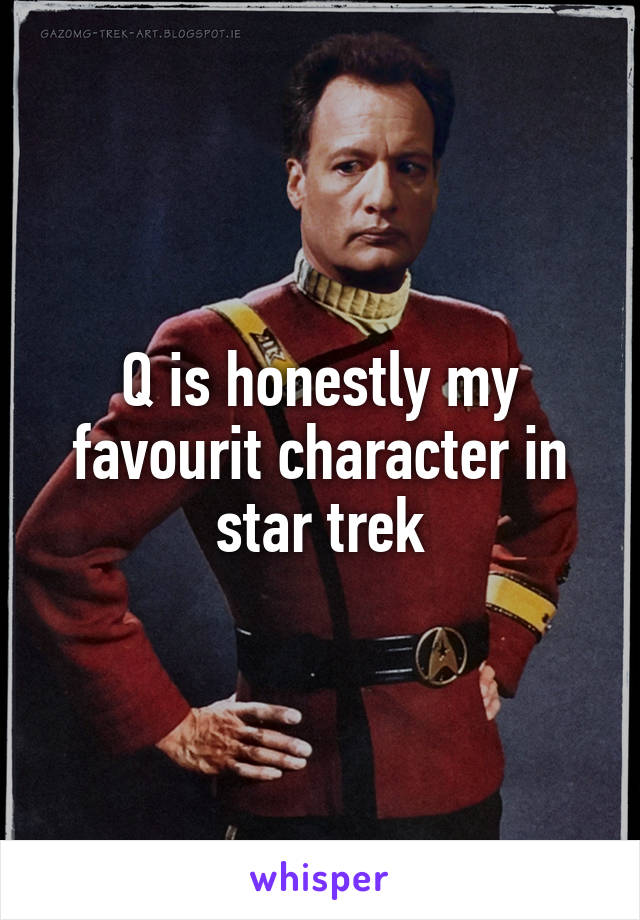 Q is honestly my favourit character in star trek