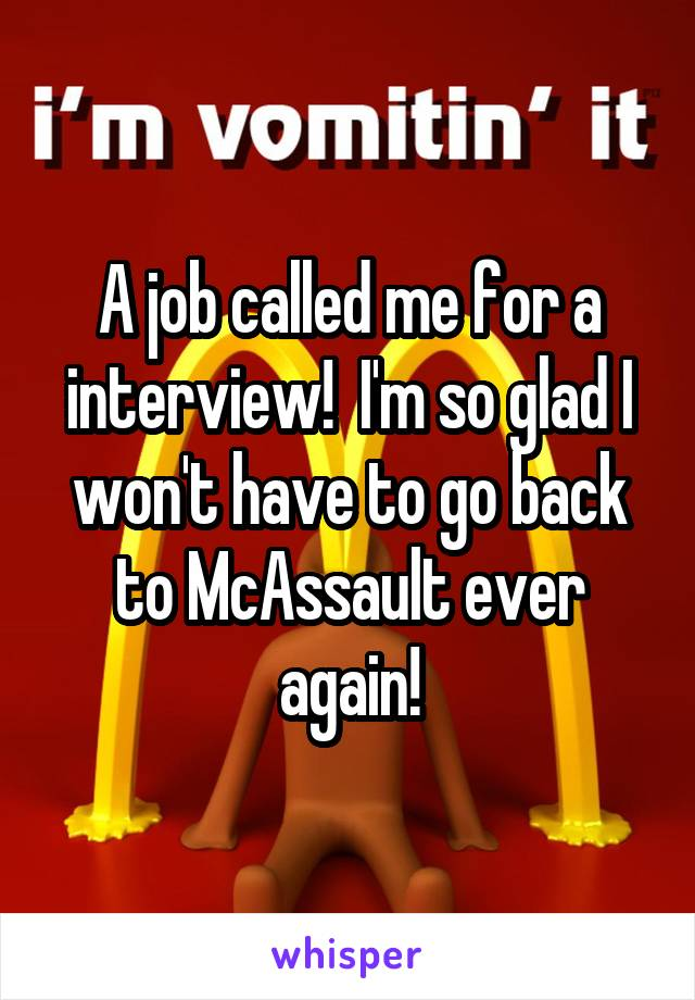 A job called me for a interview!  I'm so glad I won't have to go back to McAssault ever again!