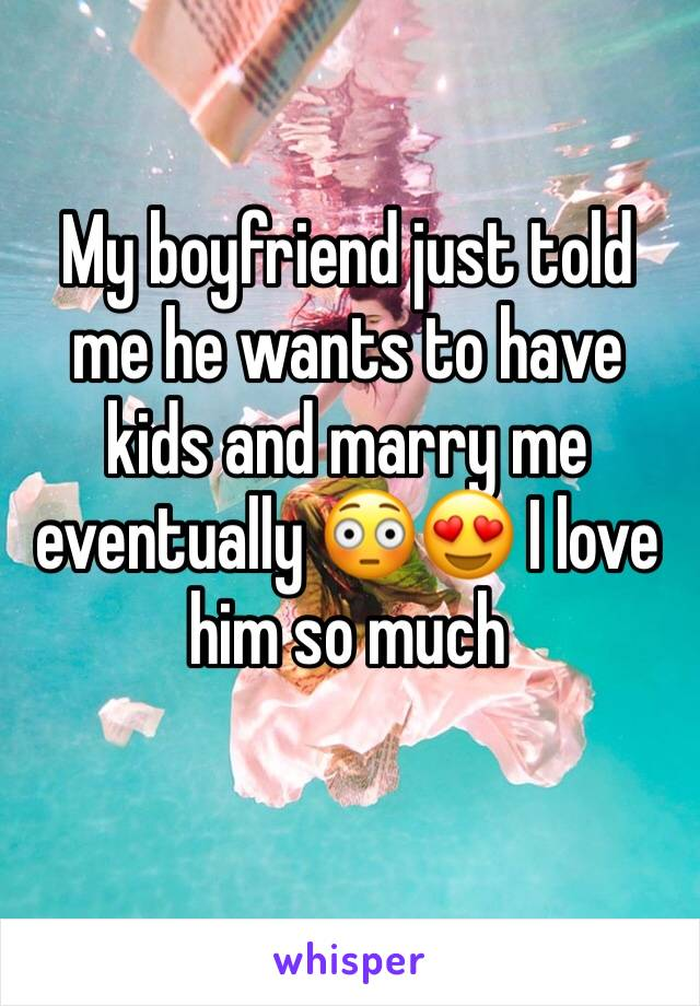 My boyfriend just told me he wants to have kids and marry me eventually 😳😍 I love him so much