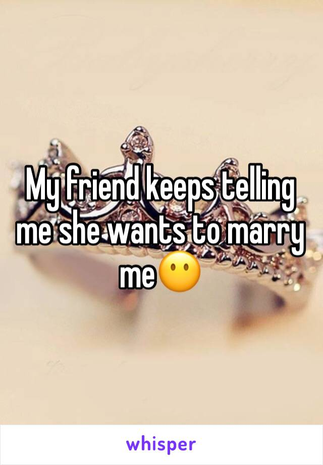 My friend keeps telling me she wants to marry me😶