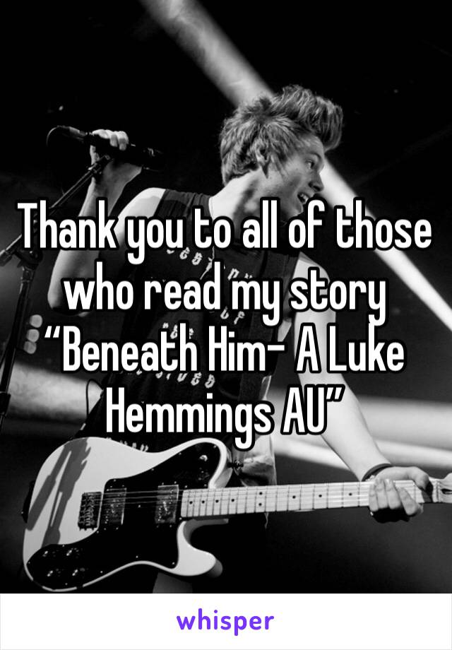 "Thank you to all of those who read my story ""Beneath Him- A Luke Hemmings AU"""