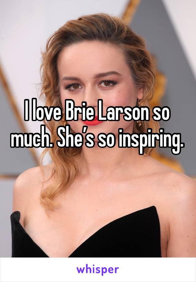 I love Brie Larson so much. She's so inspiring.