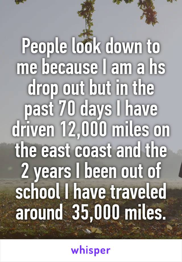 People look down to me because I am a hs drop out but in the past 70 days I have driven 12,000 miles on the east coast and the 2 years I been out of school I have traveled around  35,000 miles.