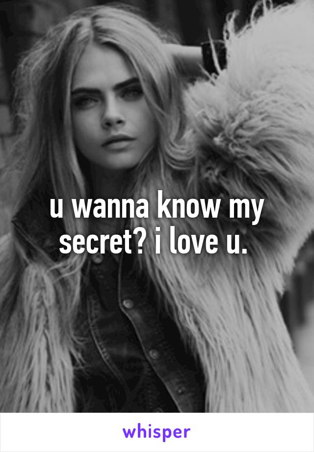 u wanna know my secret? i love u.
