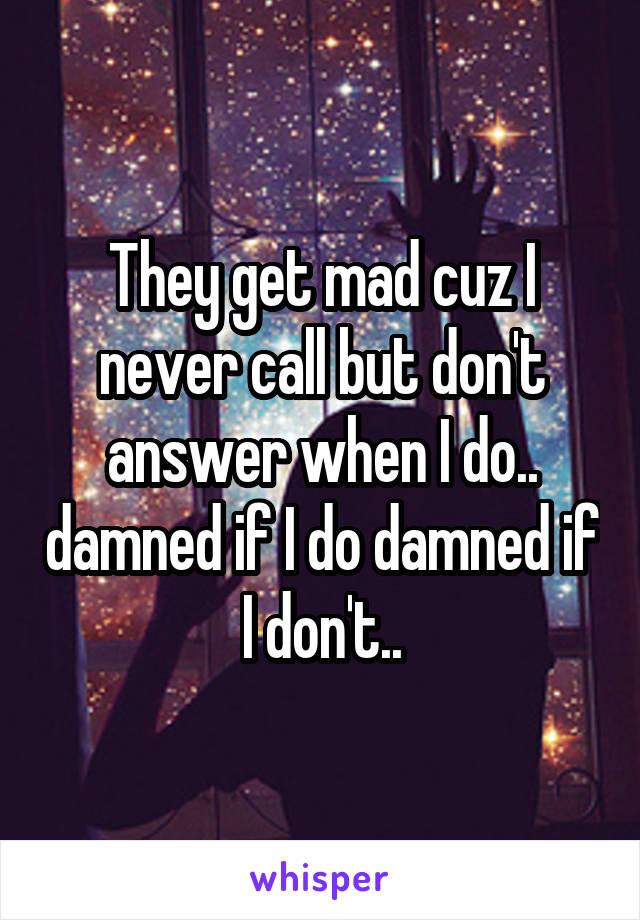 They get mad cuz I never call but don't answer when I do.. damned if I do damned if I don't..