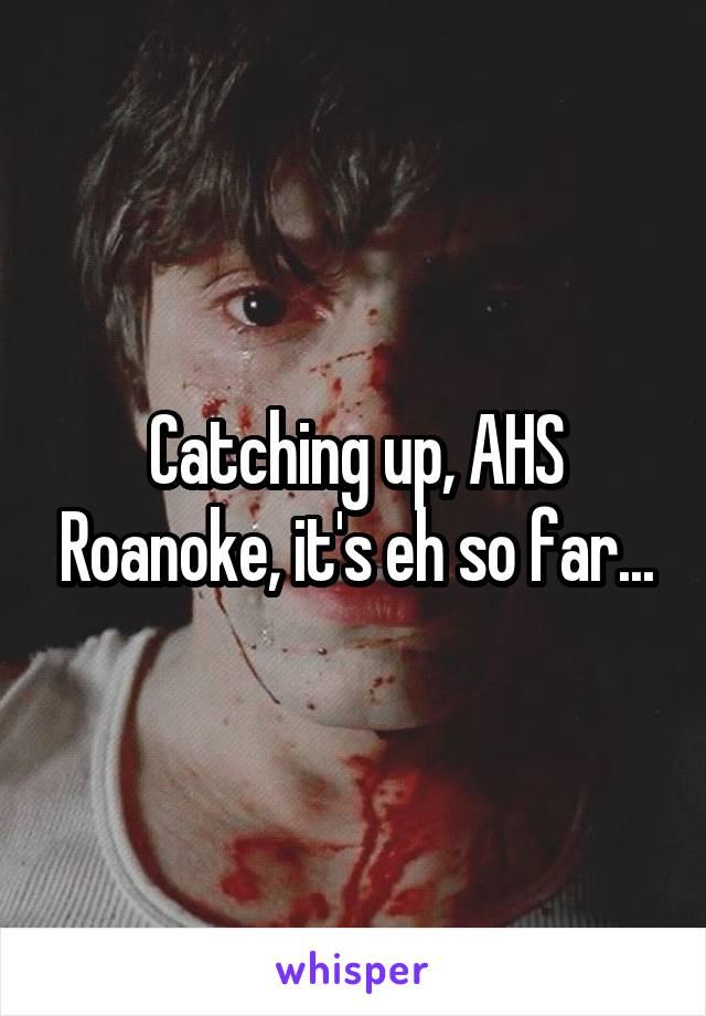 Catching up, AHS Roanoke, it's eh so far...