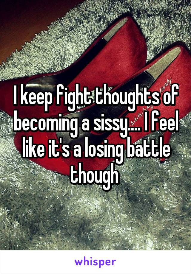 I keep fight thoughts of becoming a sissy.... I feel like it's a losing battle though