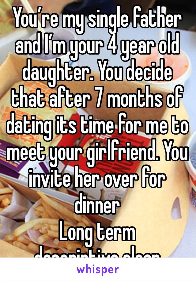 You're my single father and I'm your 4 year old daughter. You decide that after 7 months of dating its time for me to meet your girlfriend. You invite her over for dinner Long term descriptive clean