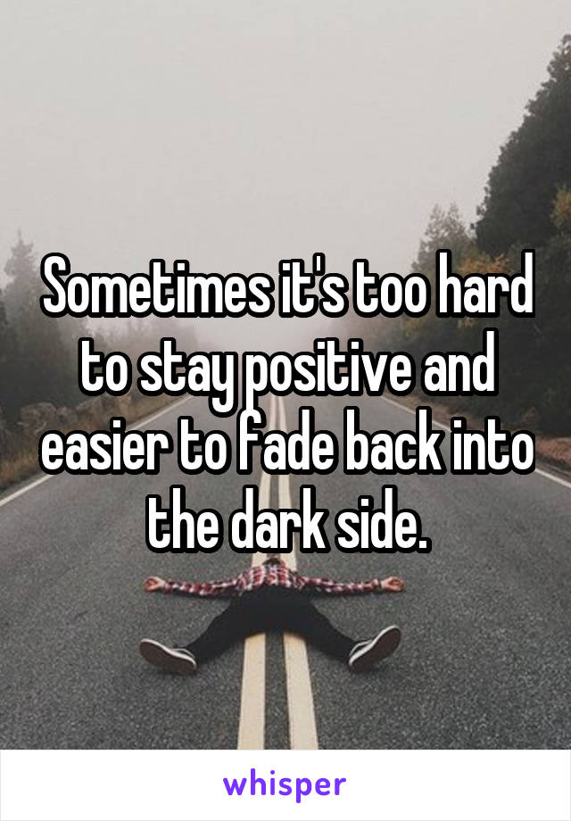 Sometimes it's too hard to stay positive and easier to fade back into the dark side.