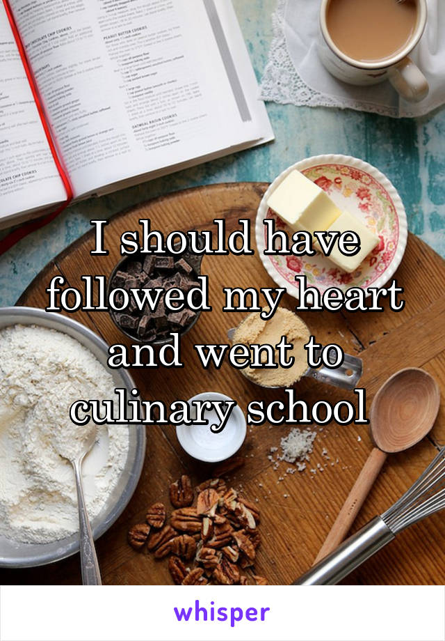 I should have followed my heart and went to culinary school