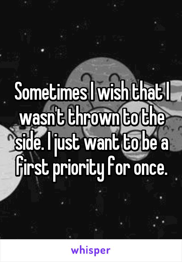 Sometimes I wish that I wasn't thrown to the side. I just want to be a first priority for once.