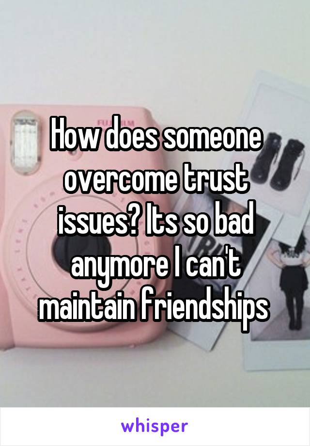 How does someone overcome trust issues? Its so bad anymore I can't maintain friendships