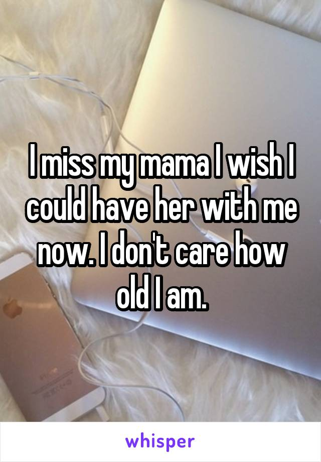 I miss my mama I wish I could have her with me now. I don't care how old I am.