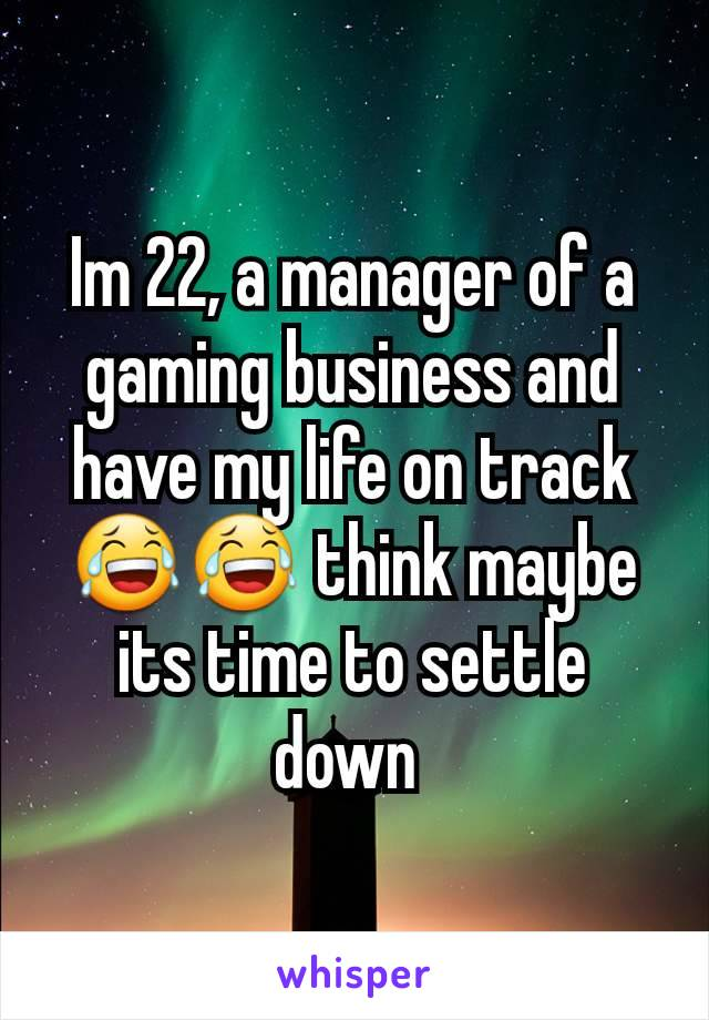 Im 22, a manager of a gaming business and have my life on track 😂😂 think maybe its time to settle down