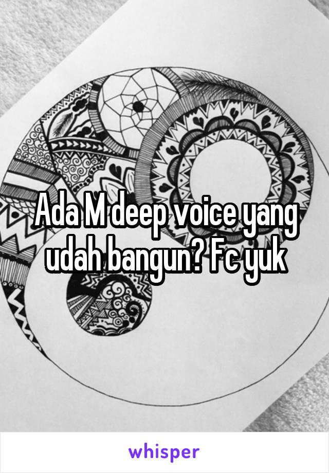 Ada M deep voice yang udah bangun? Fc yuk